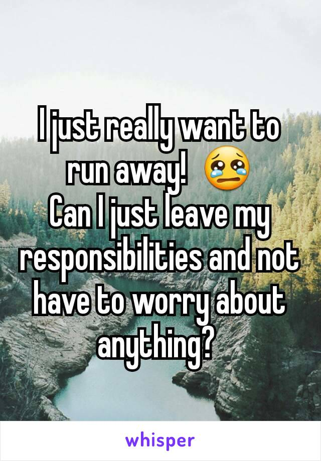 I just really want to run away!  😢 Can I just leave my responsibilities and not have to worry about anything?