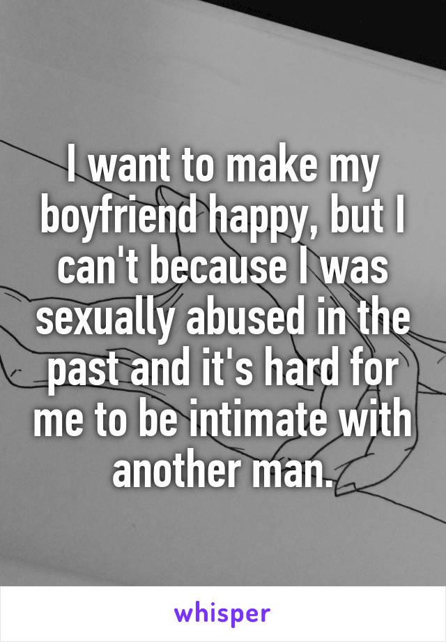 I want to make my boyfriend happy, but I can't because I was sexually abused in the past and it's hard for me to be intimate with another man.
