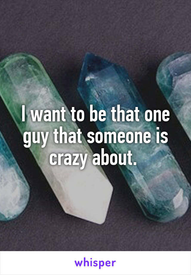 I want to be that one guy that someone is crazy about.