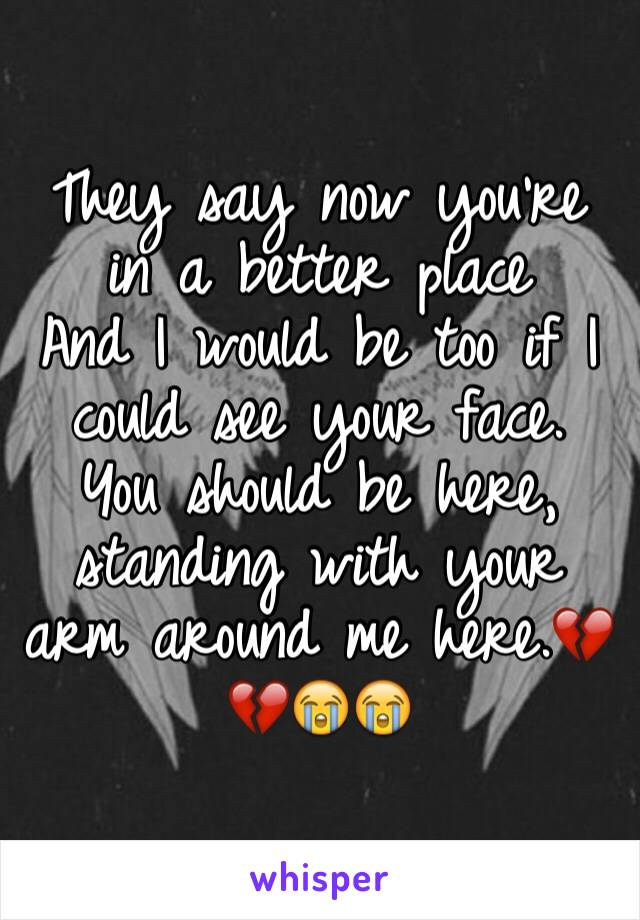They say now you're in a better place And I would be too if I could see your face. You should be here, standing with your arm around me here.💔💔😭😭