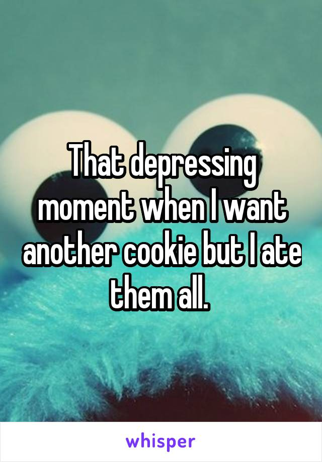 That depressing moment when I want another cookie but I ate them all.