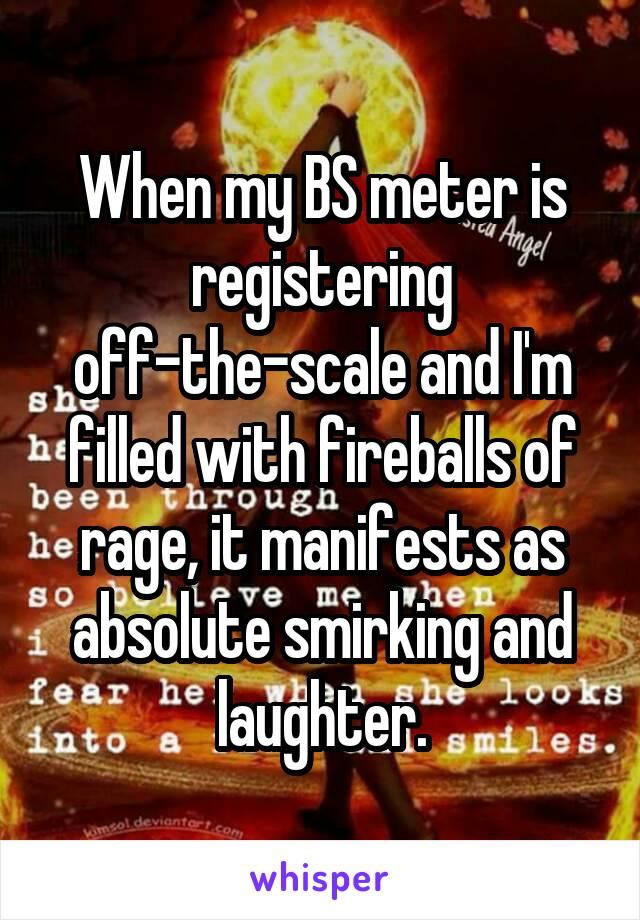 When my BS meter is registering off-the-scale and I'm filled with fireballs of rage, it manifests as absolute smirking and laughter.
