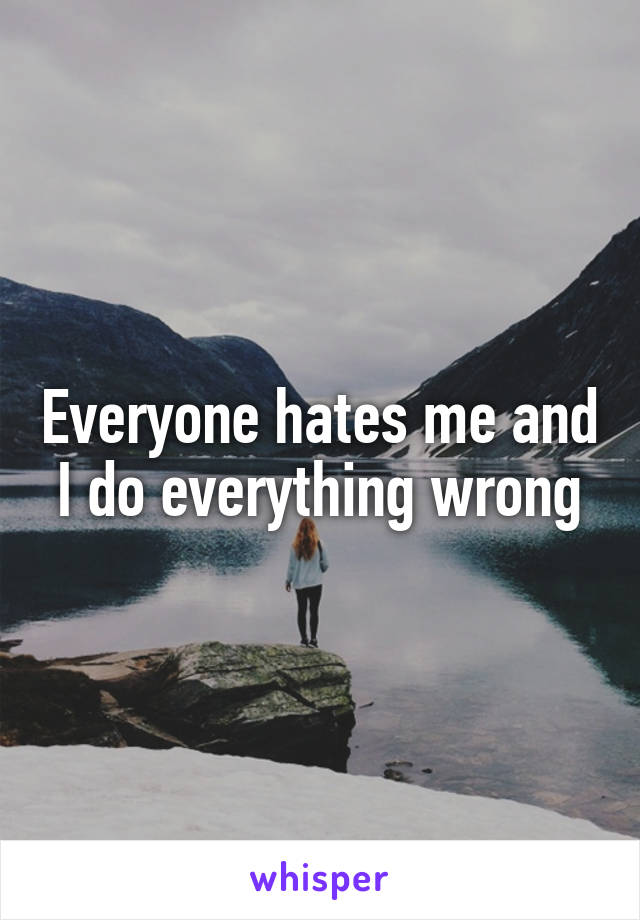Everyone hates me and I do everything wrong