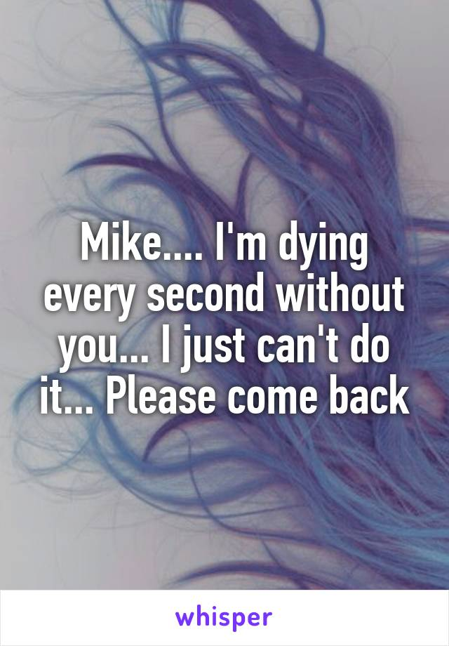 Mike.... I'm dying every second without you... I just can't do it... Please come back
