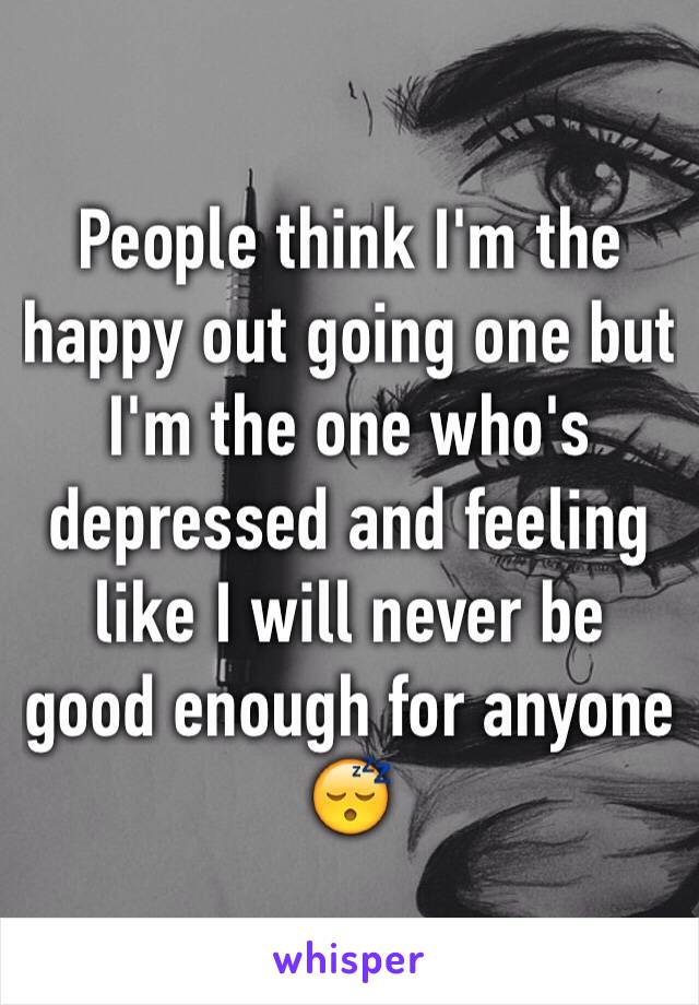 People think I'm the happy out going one but I'm the one who's depressed and feeling like I will never be good enough for anyone 😴