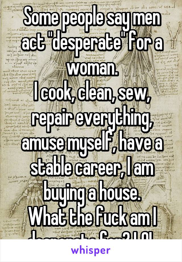"""Some people say men act """"desperate"""" for a woman. I cook, clean, sew, repair everything, amuse myself, have a stable career, I am buying a house. What the fuck am I desperate for? LOL"""