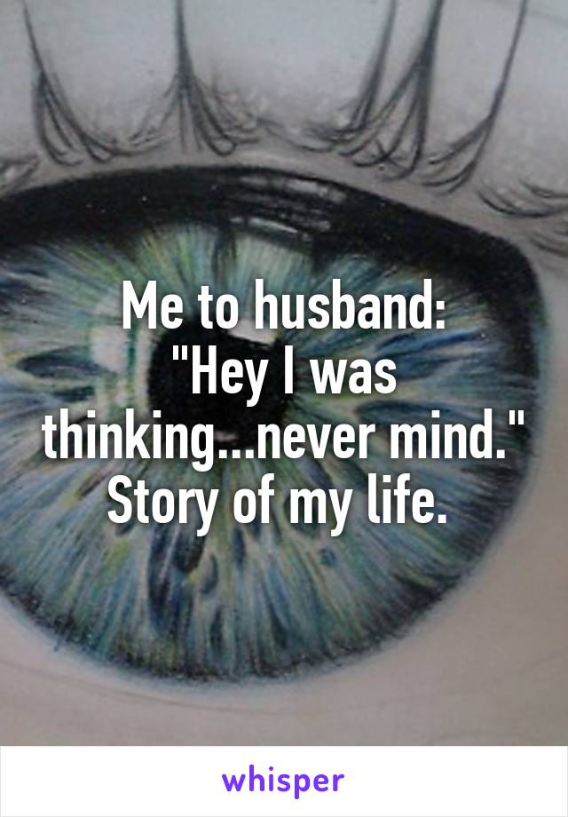 """Me to husband: """"Hey I was thinking...never mind."""" Story of my life."""