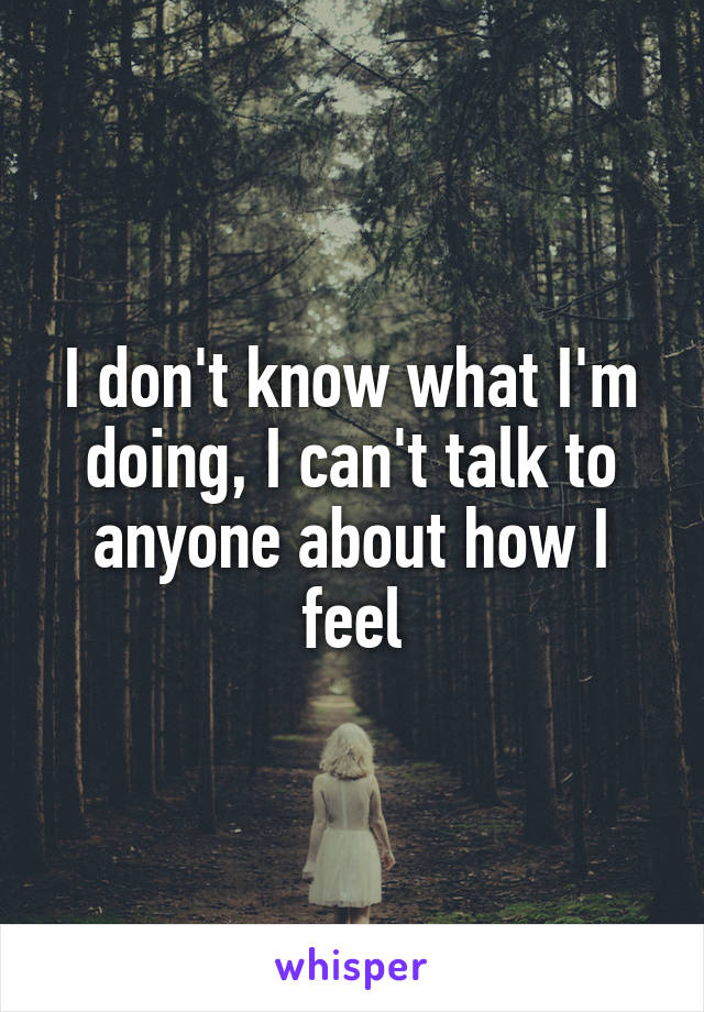 I don't know what I'm doing, I can't talk to anyone about how I feel