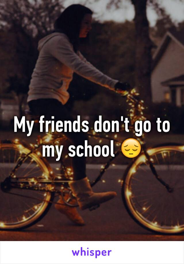 My friends don't go to my school 😔
