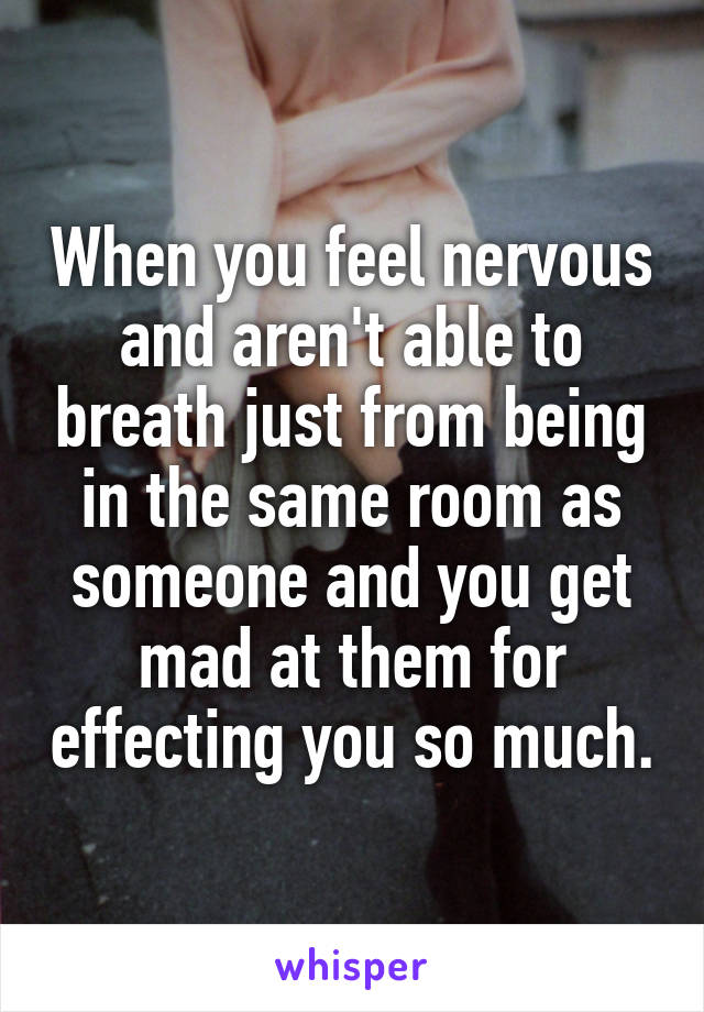 When you feel nervous and aren't able to breath just from being in the same room as someone and you get mad at them for effecting you so much.