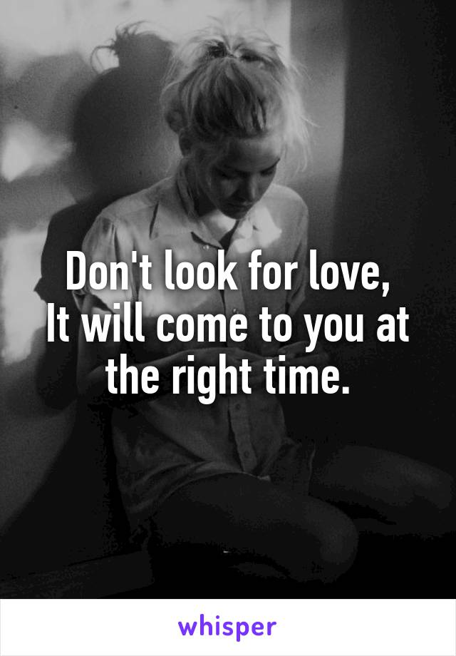 Don't look for love, It will come to you at the right time.