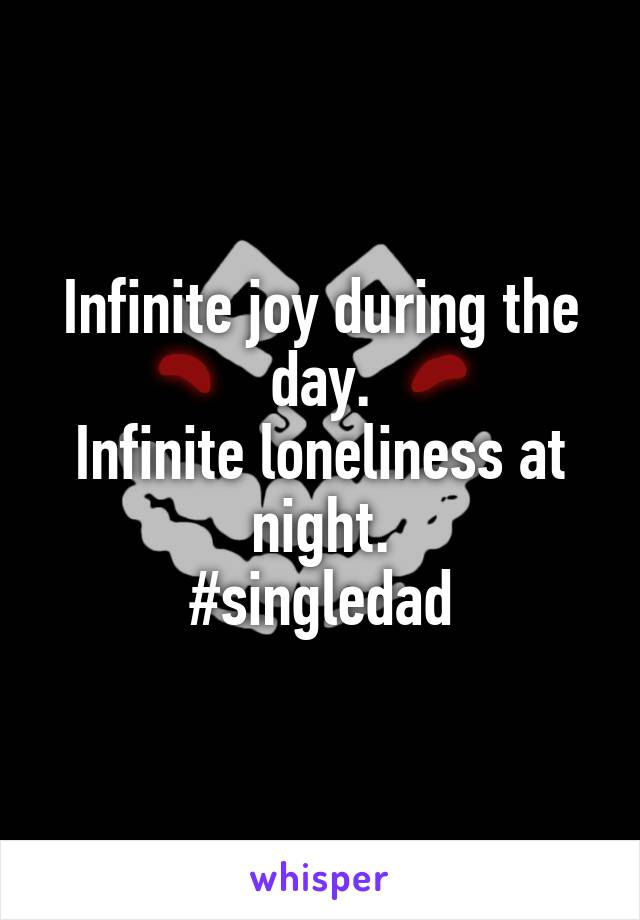Infinite joy during the day. Infinite loneliness at night. #singledad