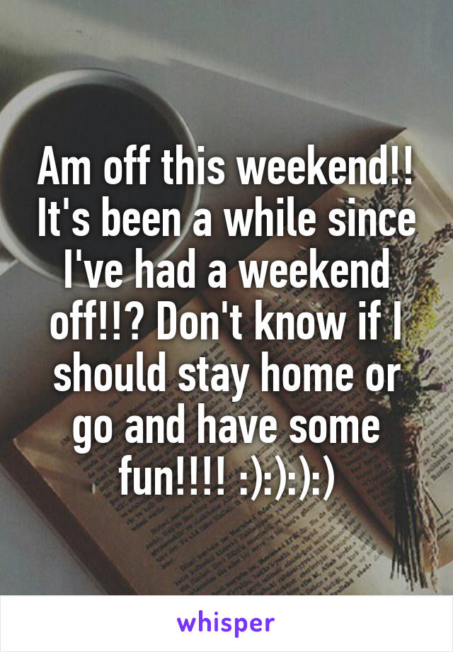 Am off this weekend!! It's been a while since I've had a weekend off!!? Don't know if I should stay home or go and have some fun!!!! :):):):)