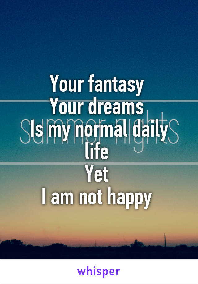 Your fantasy  Your dreams  Is my normal daily life  Yet  I am not happy
