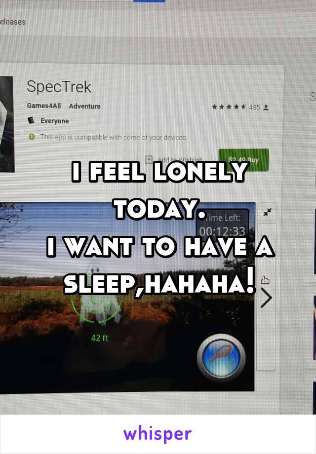 i feel lonely today. i want to have a sleep,hahaha!