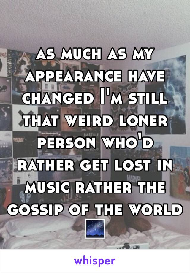 as much as my appearance have changed I'm still that weird loner person who'd rather get lost in music rather the gossip of the world 🌌