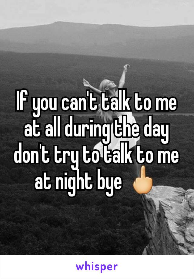 If you can't talk to me at all during the day don't try to talk to me at night bye 🖕
