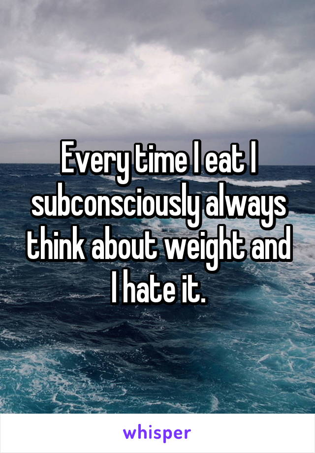 Every time I eat I subconsciously always think about weight and I hate it.