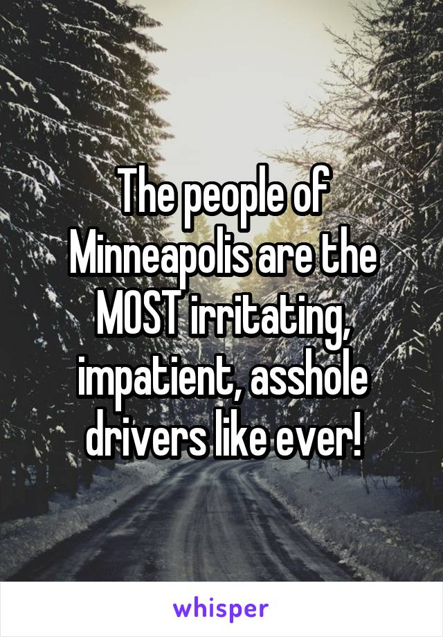 The people of Minneapolis are the MOST irritating, impatient, asshole drivers like ever!