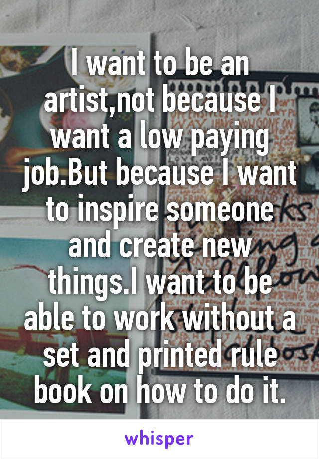 I want to be an artist,not because I want a low paying job.But because I want to inspire someone and create new things.I want to be able to work without a set and printed rule book on how to do it.