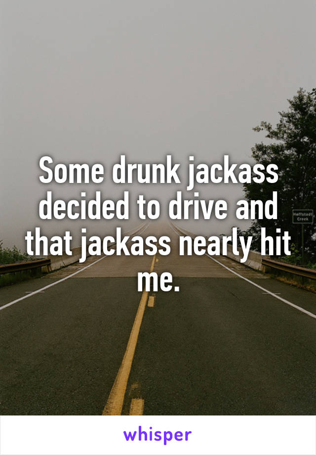 Some drunk jackass decided to drive and that jackass nearly hit me.