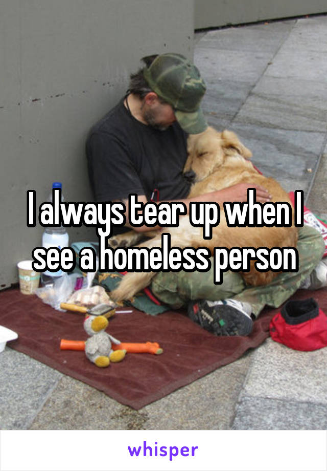 I always tear up when I see a homeless person