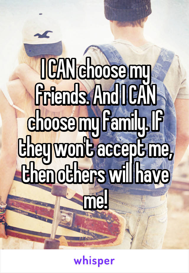 I CAN choose my friends. And I CAN choose my family. If they won't accept me, then others will have me!