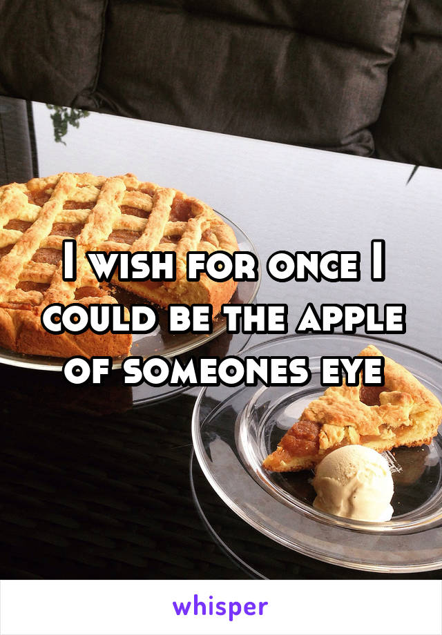 I wish for once I could be the apple of someones eye
