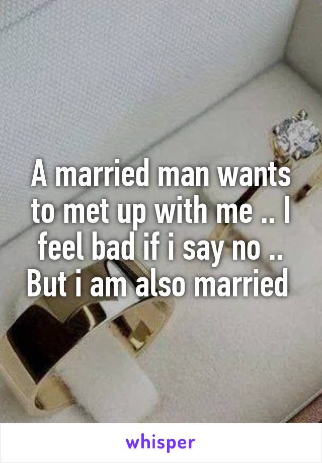 A married man wants to met up with me .. I feel bad if i say no .. But i am also married