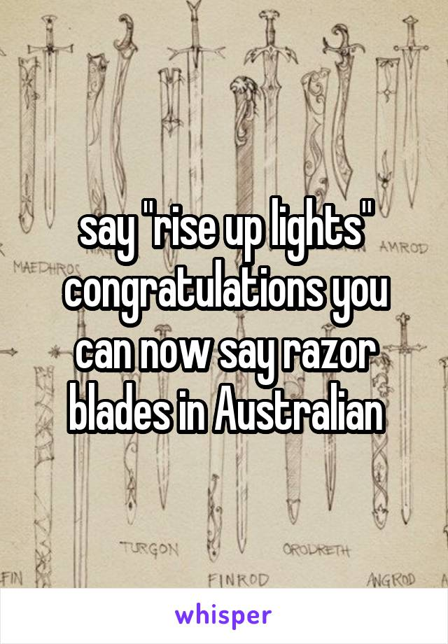 """say """"rise up lights"""" congratulations you can now say razor blades in Australian"""