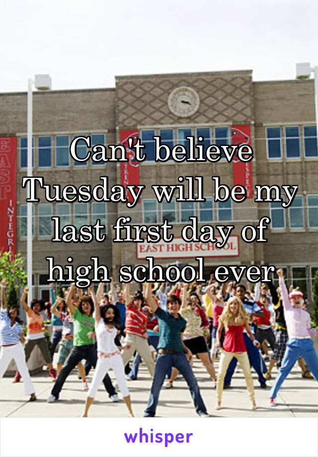 Can't believe Tuesday will be my last first day of high school ever