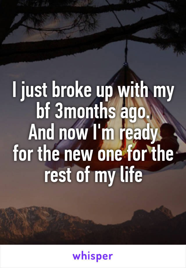 I just broke up with my bf 3months ago. And now I'm ready for the new one for the rest of my life