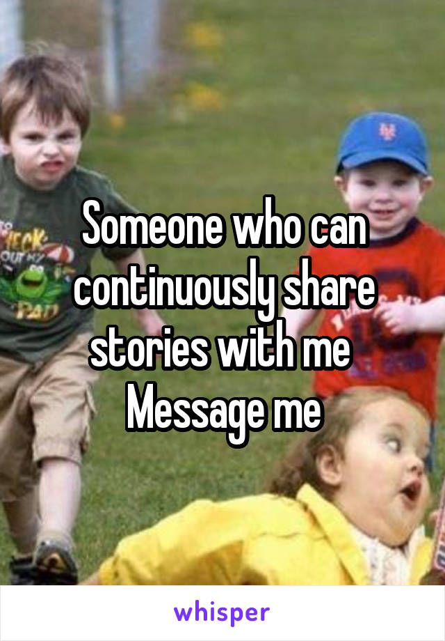 Someone who can continuously share stories with me  Message me