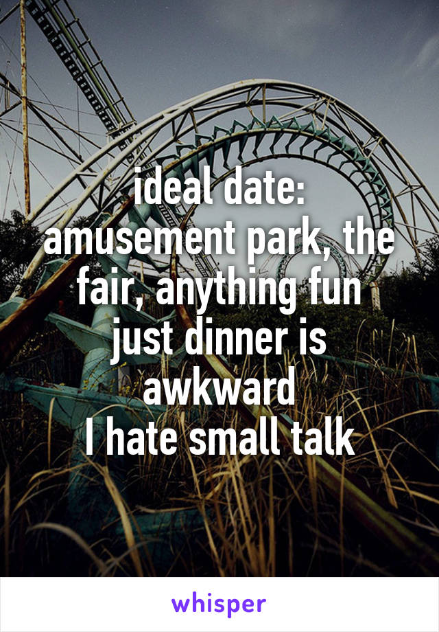 ideal date: amusement park, the fair, anything fun just dinner is awkward I hate small talk