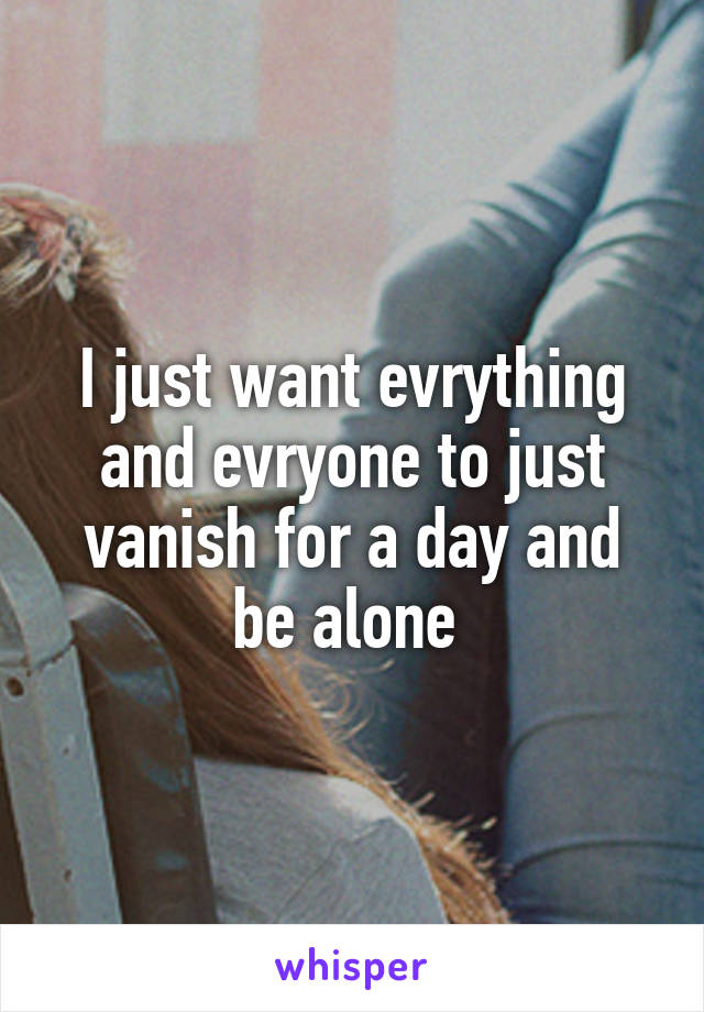 I just want evrything and evryone to just vanish for a day and be alone