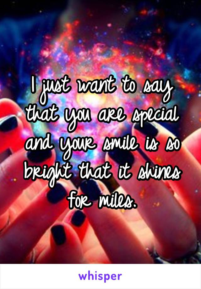 I just want to say that you are special and your smile is so bright that it shines for miles.