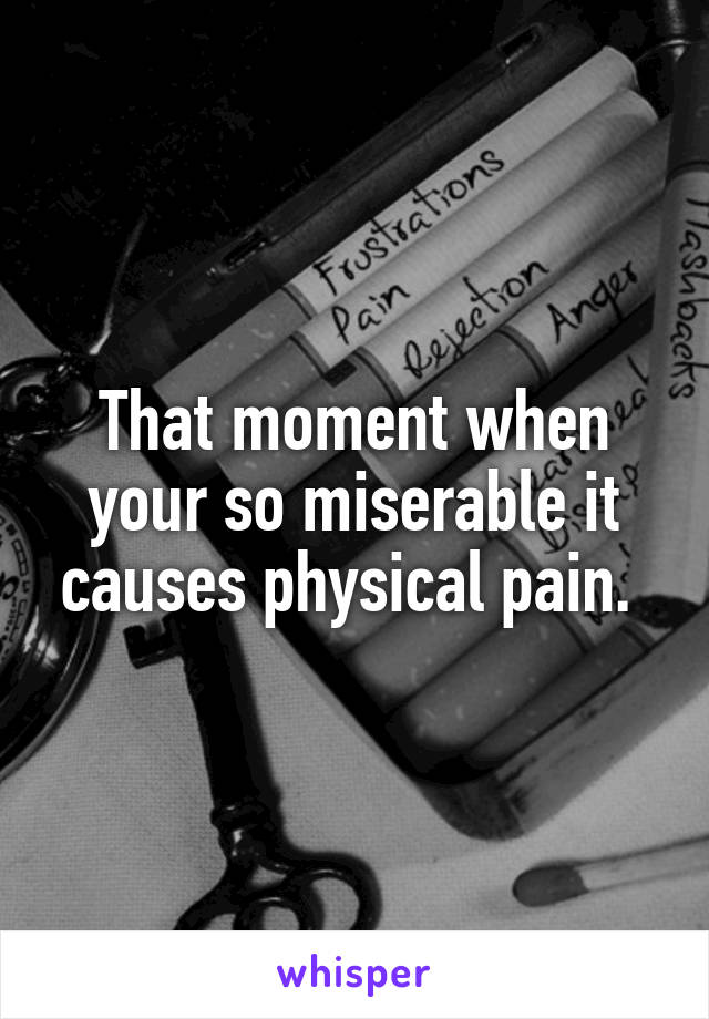 That moment when your so miserable it causes physical pain.