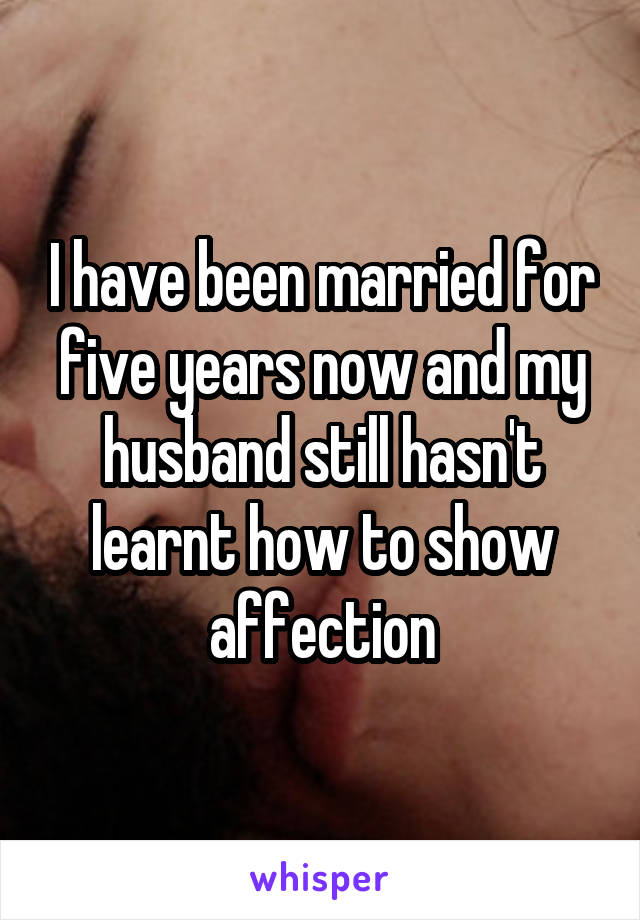 I have been married for five years now and my husband still hasn't learnt how to show affection