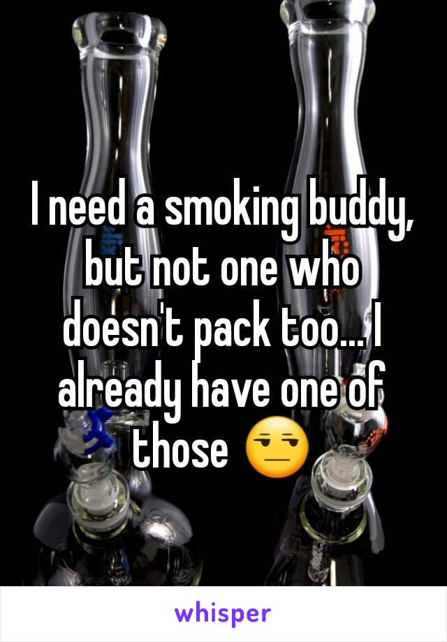 I need a smoking buddy, but not one who doesn't pack too... I already have one of those 😒