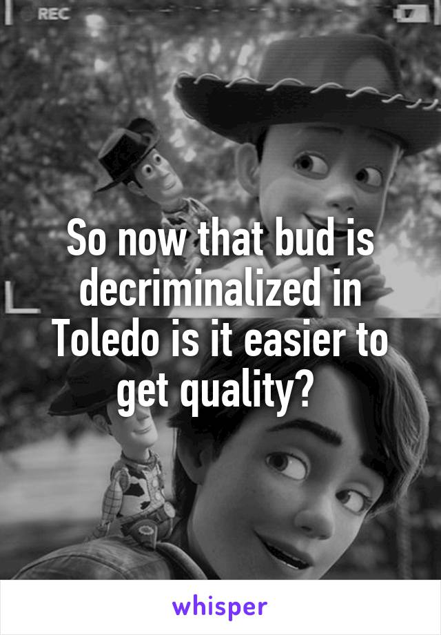 So now that bud is decriminalized in Toledo is it easier to get quality?