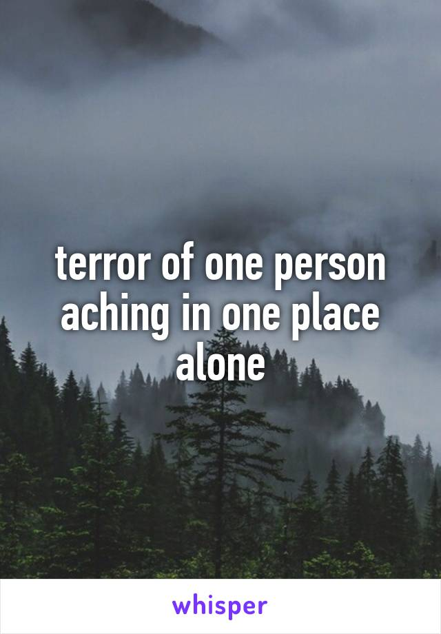 terror of one person aching in one place alone
