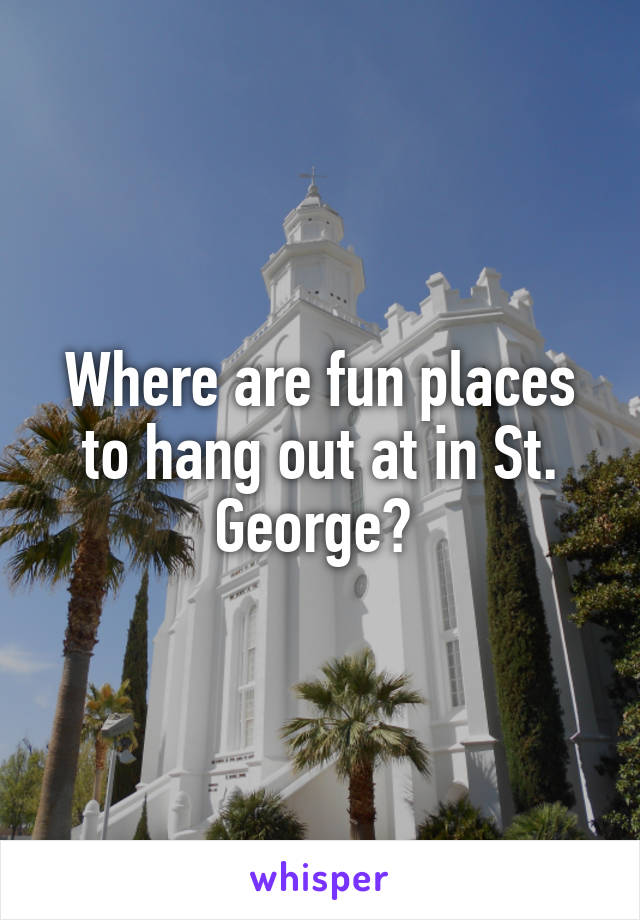 Where are fun places to hang out at in St. George?