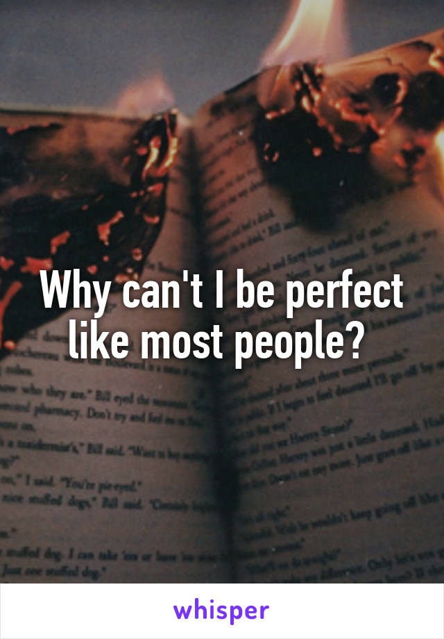 Why can't I be perfect like most people?
