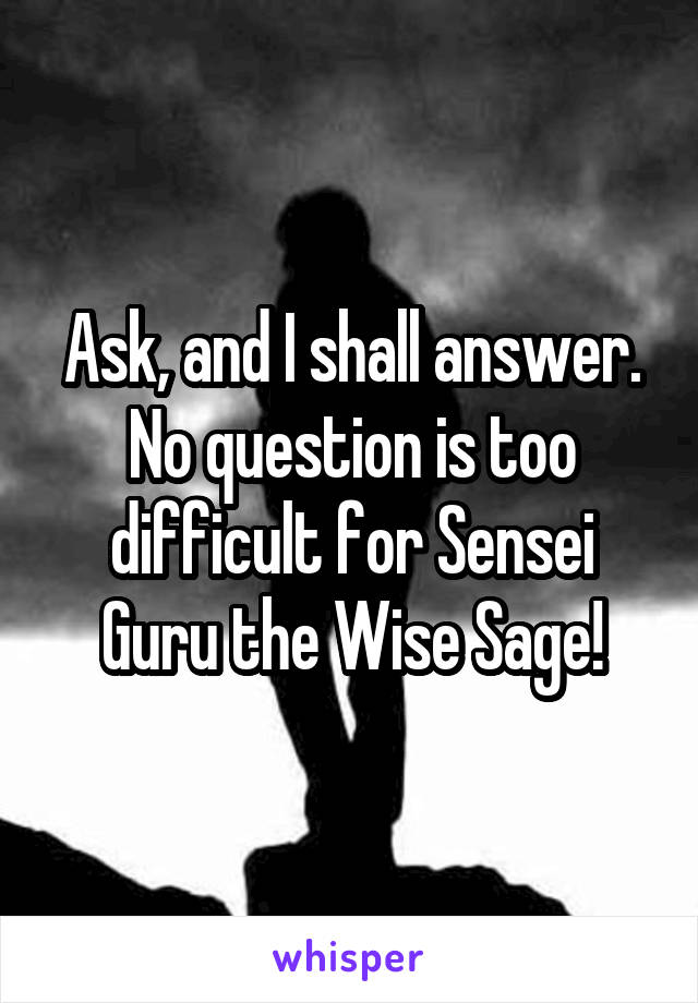 Ask, and I shall answer. No question is too difficult for Sensei Guru the Wise Sage!