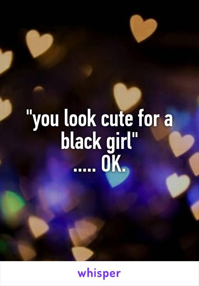 """you look cute for a black girl"" ..... OK."