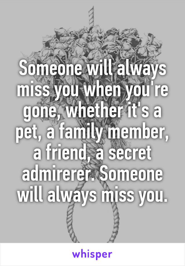 Someone will always miss you when you're gone, whether it's a pet, a family member, a friend, a secret admirerer. Someone will always miss you.
