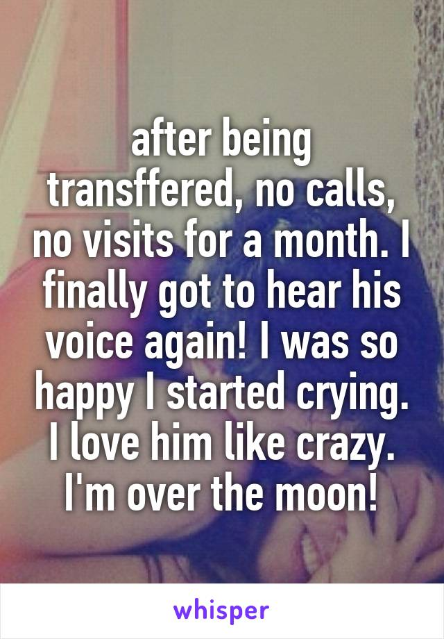 after being transffered, no calls, no visits for a month. I finally got to hear his voice again! I was so happy I started crying. I love him like crazy. I'm over the moon!