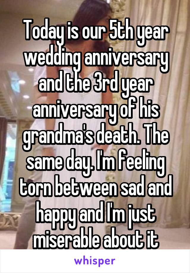 Today is our 5th year wedding anniversary and the 3rd year anniversary of his grandma's death. The same day. I'm feeling torn between sad and happy and I'm just miserable about it