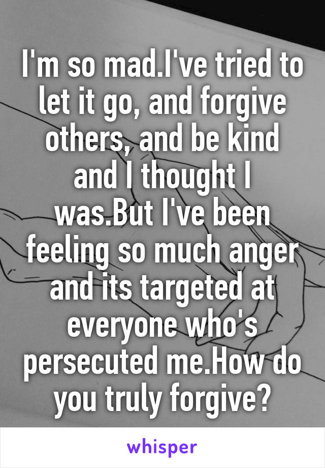 I'm so mad.I've tried to let it go, and forgive others, and be kind and I thought I was.But I've been feeling so much anger and its targeted at everyone who's persecuted me.How do you truly forgive?