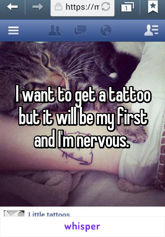 I want to get a tattoo but it will be my first and I'm nervous.